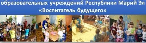 Фестиваль творческих воспитателей дошкольных образовательных учреждений Республики Марий Эл «Воспитатель будущего»