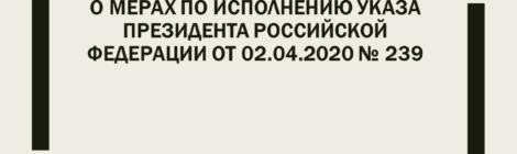 О мерах по исполнению Указа Президента Российской Федерации от 02.04.2020 № 239